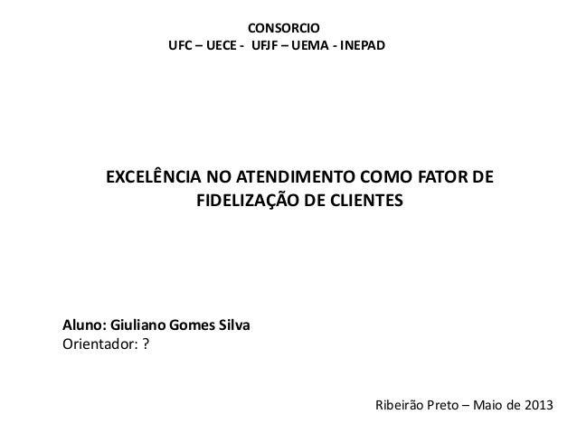 CONSORCIOUFC – UECE - UFJF – UEMA - INEPADEXCELÊNCIA NO ATENDIMENTO COMO FATOR DEFIDELIZAÇÃO DE CLIENTESAluno: Giuliano Go...