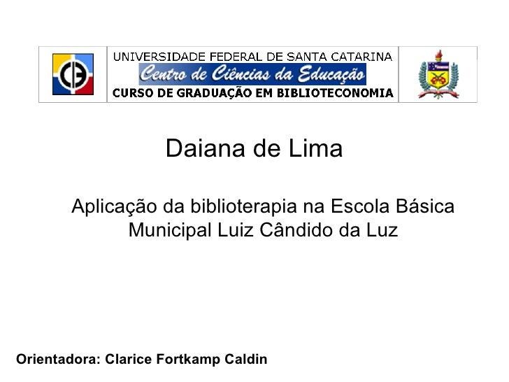 Daiana de Lima       Aplicação da biblioterapia na Escola Básica             Municipal Luiz Cândido da LuzOrientadora: Cla...