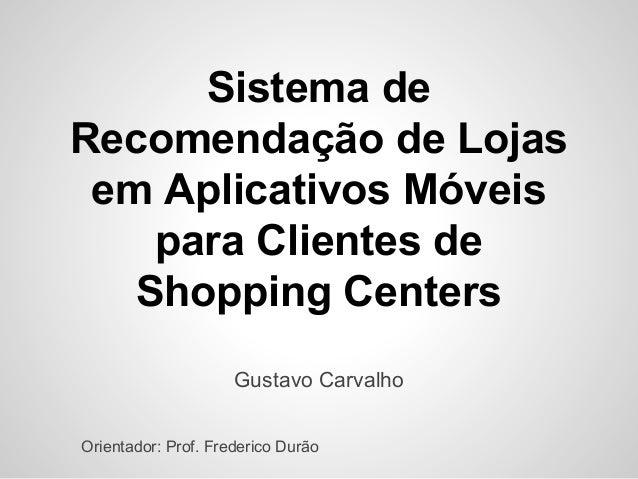 Sistema de Recomendação de Lojas em Aplicativos Móveis para Clientes de Shopping Centers Gustavo Carvalho Orientador: Prof...