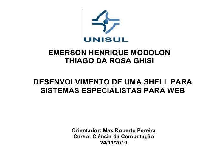 EMERSON HENRIQUE MODOLON THIAGO DA ROSA GHISI DESENVOLVIMENTO DE UMA SHELL PARA SISTEMAS ESPECIALISTAS PARA WEB Orientador...