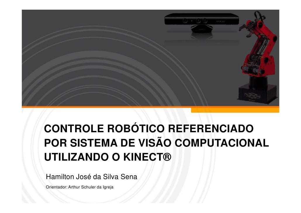 CONTROLE ROBÓTICO REFERENCIADOPOR SISTEMA DE VISÃO COMPUTACIONALUTILIZANDO O KINECT®Hamilton José da Silva SenaOrientador:...