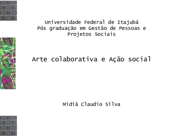 Universidade Federal de Itajubá Pós graduação em Gestão de Pessoas e Projetos Sociais Arte colaborativa e Ação social Midi...