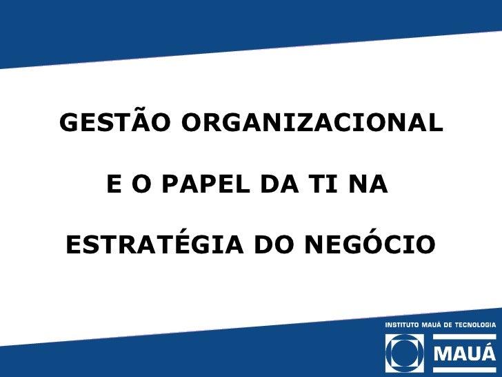 GESTÃO ORGANIZACIONAL   E O PAPEL DA TI NA  ESTRATÉGIA DO NEGÓCIO