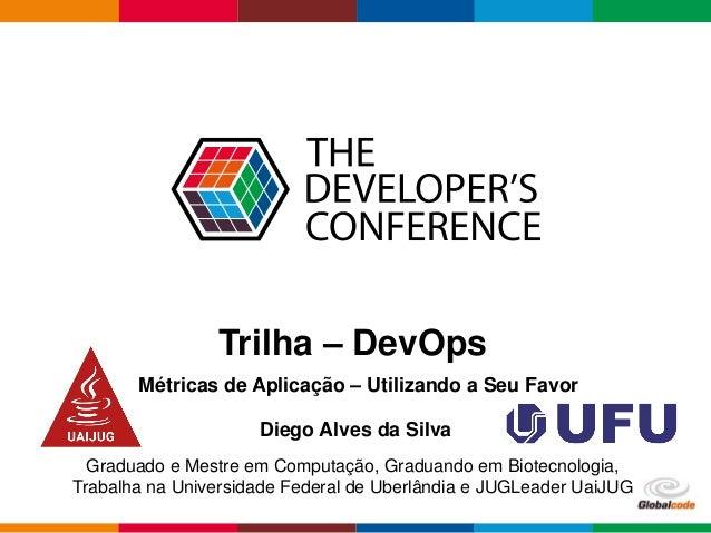 Globalcode – Open4education Trilha – DevOps Diego Alves da Silva Graduado e Mestre em Computação, Graduando em Biotecnolog...