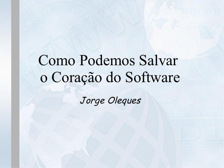 Como Podemos Salvaro Coração do Software      Jorge Oleques