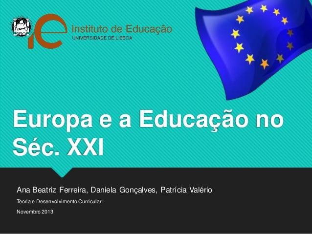 Europa e a Educação no Séc. XXI  Ana Beatriz Ferreira, Daniela Gonçalves, Patrícia Valério  Teoria e Desenvolvimento Curri...