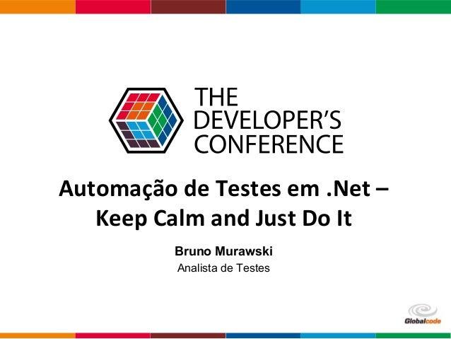 Clique para adicionar texto Globalcode – Open4education Automação de Testes em .Net – Keep Calm and Just Do It Bruno Muraw...