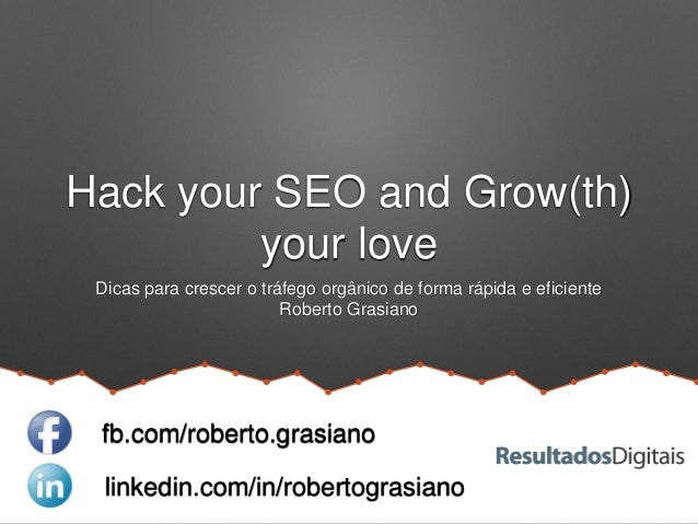 Hack your SEO and Grow(th) your love Dicas para crescer o tráfego orgânico de forma rápida e eficiente Roberto Grasiano li...