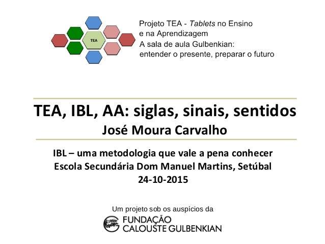 TEA, IBL, AA: siglas, sinais, sentidos José Moura Carvalho Um projeto sob os auspícios da IBL – uma metodologia que vale a...