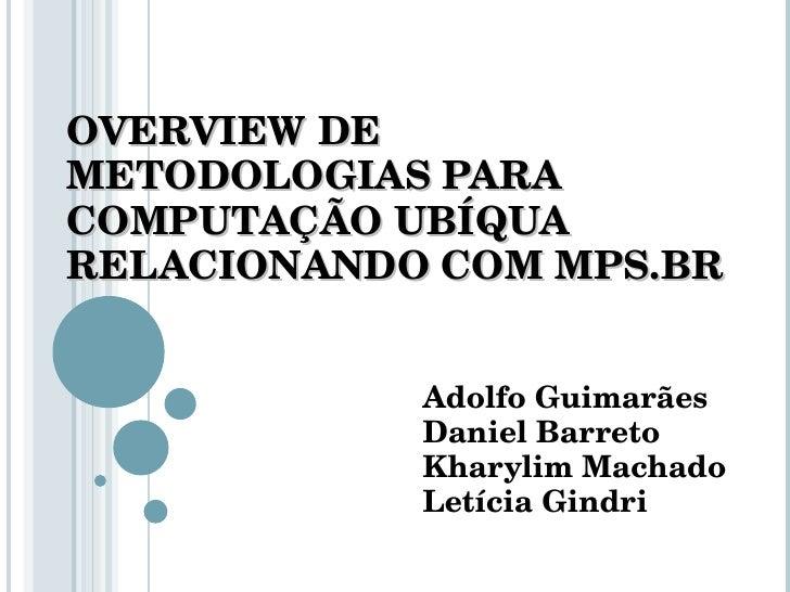 OVERVIEW DE METODOLOGIAS PARA COMPUTAÇÃO UBÍQUA RELACIONANDO COM MPS.BR Adolfo Guimarães Daniel Barreto Kharylim Machado L...
