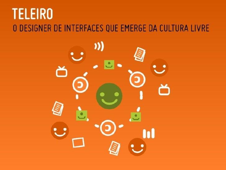 Teleiro: O Designer de Interfaces que Emerge da Cultura Livre