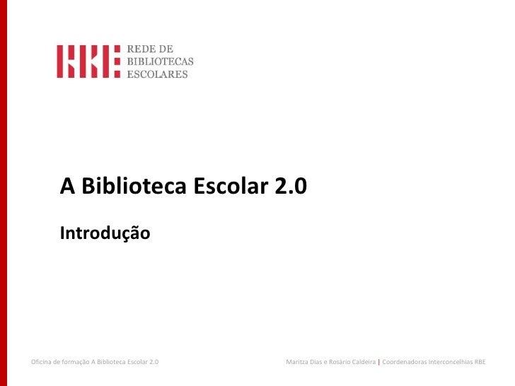 A Biblioteca Escolar 2.0         IntroduçãoOficina de formação A Biblioteca Escolar 2.0   Maritza Dias e Rosário Caldeira ...