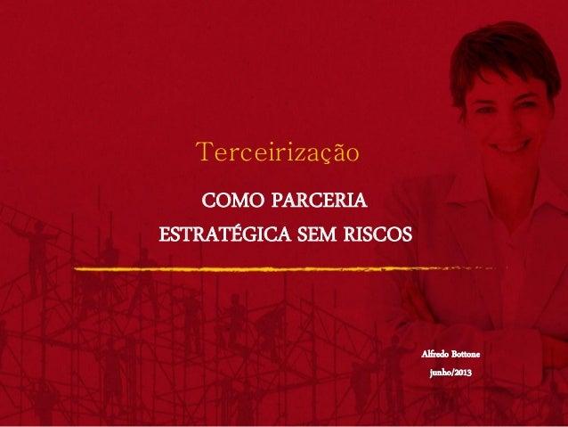Terceirização COMO PARCERIA ESTRATÉGICA SEM RISCOS Alfredo Bottone junho/2013
