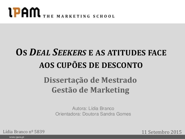 www.ipam.pt OS DEAL SEEKERS E AS ATITUDES FACE AOS CUPÕES DE DESCONTO Dissertação de Mestrado Gestão de Marketing 11 Setem...