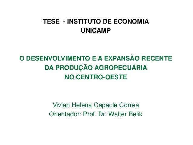 TESE - INSTITUTO DE ECONOMIA UNICAMP  O DESENVOLVIMENTO E A EXPANSÃO RECENTE DA PRODUÇÃO AGROPECUÁRIA NO CENTRO-OESTE  Viv...