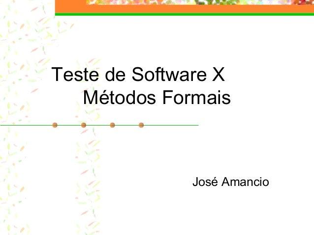 Teste de Software X Métodos Formais José Amancio