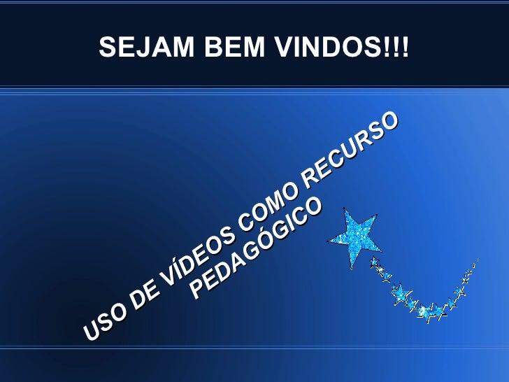 SEJAM BEM VINDOS!!! USO DE VÍDEOS COMO RECURSO PEDAGÓGICO