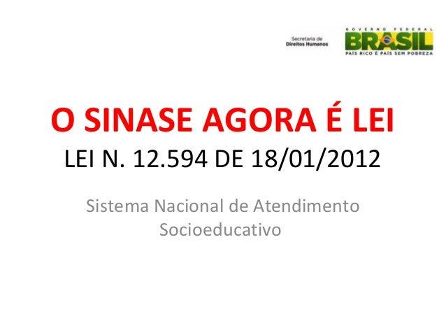 LEI N. 12.594 DE 18/01/2012 Sistema Nacional de Atendimento Socioeducativo O SINASE AGORA É LEI