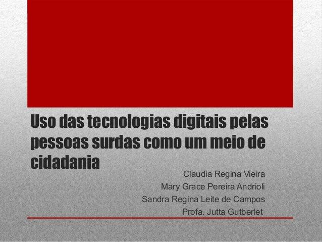 Uso das tecnologias digitais pelas pessoas surdas como um meio de cidadania Claudia Regina Vieira Mary Grace Pereira Andri...