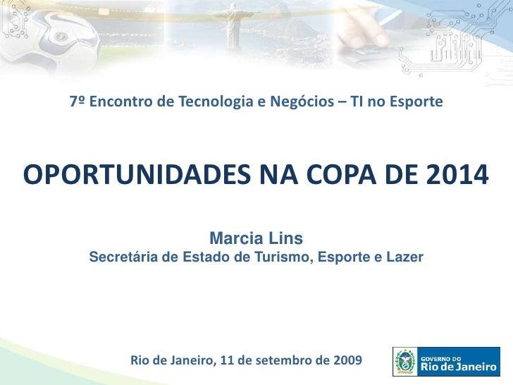 7º Encontro de Tecnologia e Negócios – TI no Esporte <br />OPORTUNIDADES NA COPA DE 2014<br />Marcia Lins<br />Secretária ...