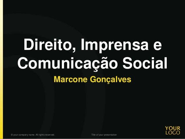 Direito, Imprensa e Comunicação Social Marcone Gonçalves © your company name. All rights reserved. Title of your presentat...