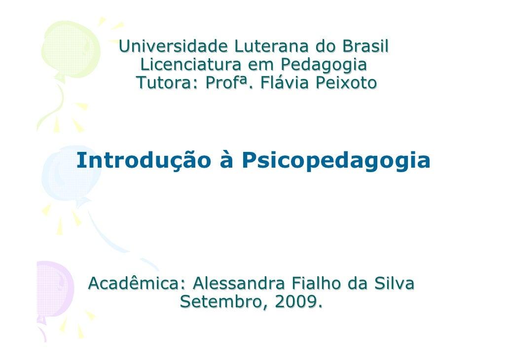 Universidade Luterana do Brasil      Licenciatura em Pedagogia     Tutora: Profª. Flávia Peixoto    Introdução à Psicopeda...
