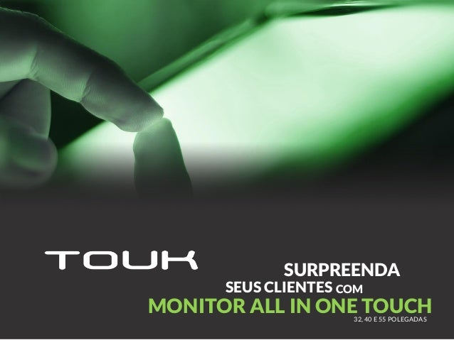 SURPREENDA COM MONITOR ALL IN ONE TOUCH32, 40 E 55 POLEGADAS SEUS CLIENTES