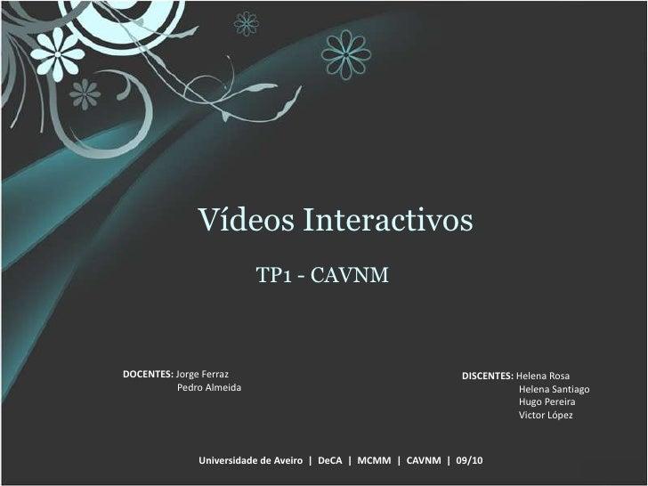 Vídeos Interactivos<br />TP1 - CAVNM<br />DOCENTES: Jorge Ferraz<br />Pedro Almeida<br />DISCENTES: Helena Rosa<br />Helen...