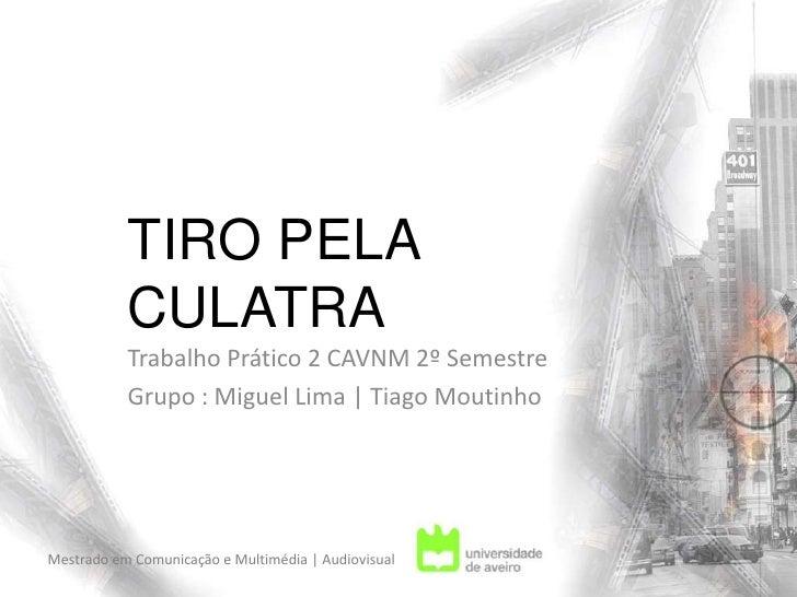 TIRO PELA CULATRA<br />Trabalho Prático 2 CAVNM 2º Semestre<br />Grupo : Miguel Lima | Tiago Moutinho <br />Mestrado em Co...