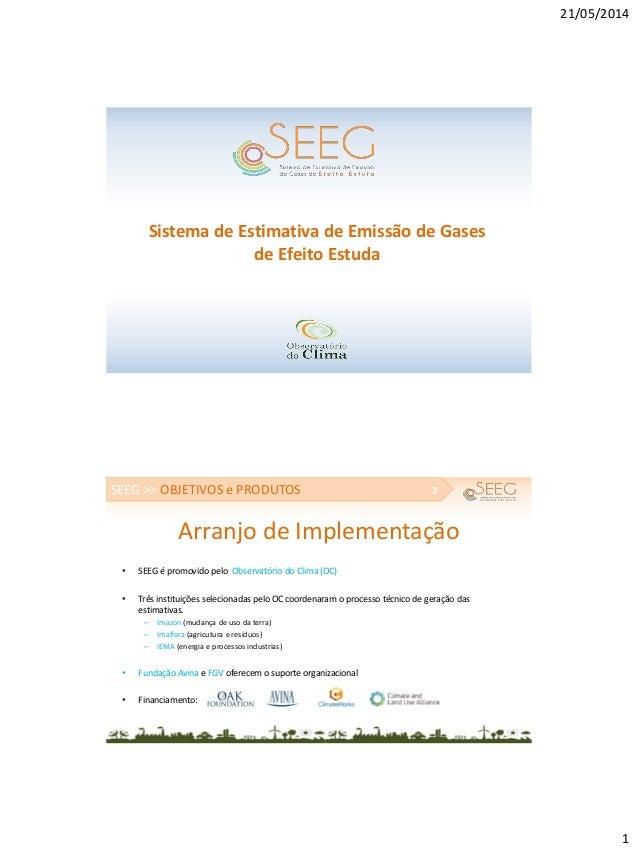21/05/2014 1 Sistema de Estimativa de Emissão de Gases de Efeito Estuda Arranjo de Implementação • SEEG é promovido pelo O...
