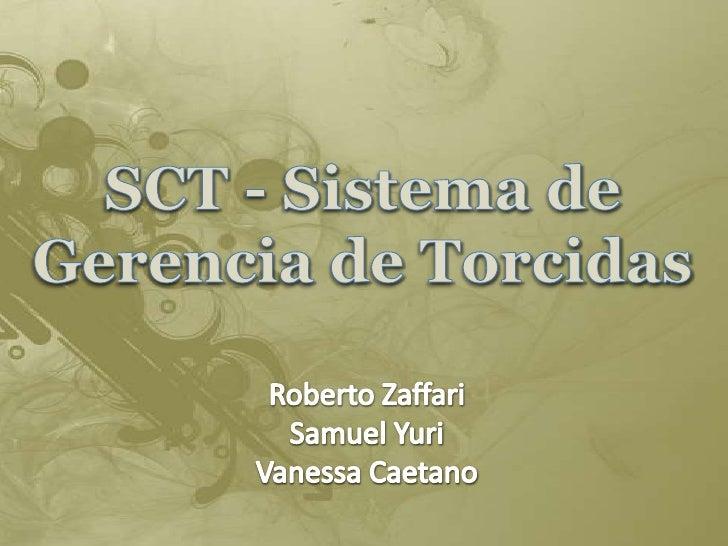 SCT - Sistema de Gerencia de Torcidas<br />Roberto Zaffari<br />Samuel Yuri<br />Vanessa Caetano<br />