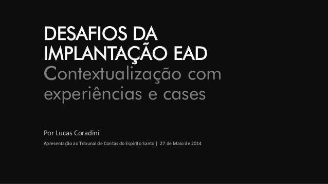 DESAFIOS DAIMPLANTAÇÃO EADContextualização com experiências e cases  Por Lucas Coradini  Apresentação ao Tribunal de Conta...