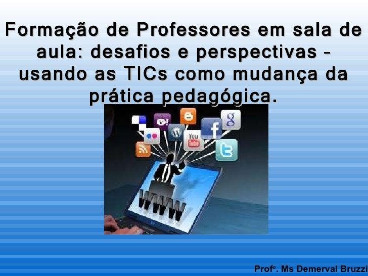 Formação de Professores em sala de aula: desafios e perspectivas – usando as TICs como mudança da prática pedagógica. Prof...