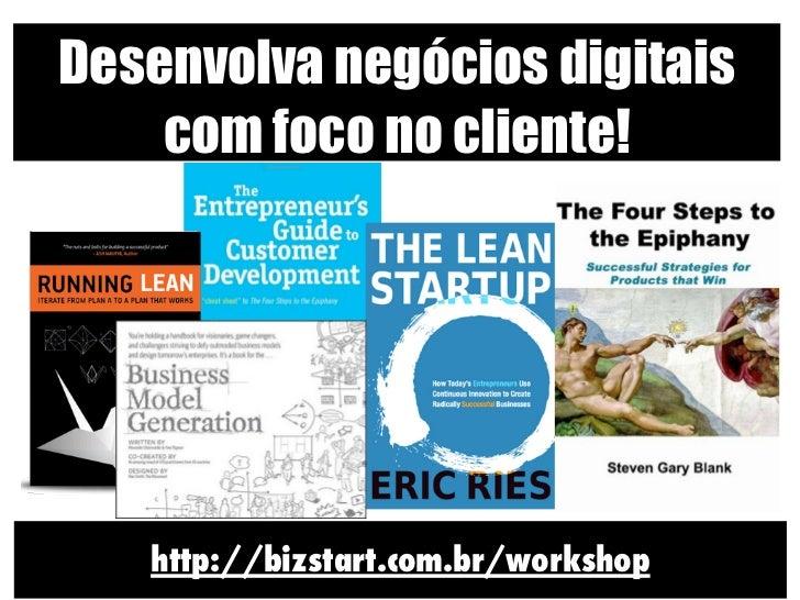 Desenvolva negócios digitais    com foco no cliente!   http://bizstart.com.br/workshop