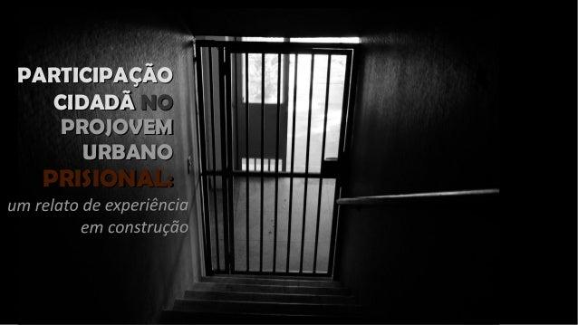 PARTICIPAÇÃOPARTICIPAÇÃO CIDADÃCIDADÃ NONO PROJOVEMPROJOVEM URBANOURBANO PRISIONAL:PRISIONAL: