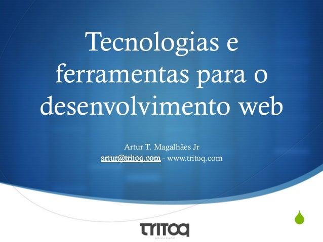 Tecnologias e ferramentas para o desenvolvimento web Artur T. Magalhães Jr - www.tritoq.com  S