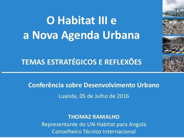 O Habitat III e a Nova Agenda Urbana TEMAS ESTRATÉGICOS E REFLEXÕES Conferência sobre Desenvolvimento Urbano Luanda, 05 de...