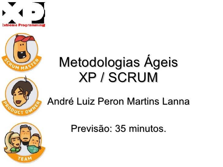 Metodologias Ágeis XP / SCRUM André Luiz Peron Martins Lanna Previsão: 35 minutos.