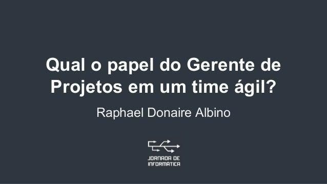 Qual o papel do Gerente de Projetos em um time ágil? Raphael Donaire Albino
