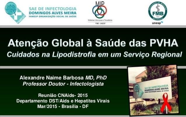 Alexandre Naime Barbosa MD, PhD Professor Doutor - Infectologista Reunião CNAids- 2015 Departamento DST/Aids e Hepatites V...