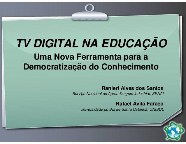 TV DIGITAL NA EDUCAÇÃO   Uma Nova Ferramenta para a Democratização do Conhecimento                           Ranieri Alves...