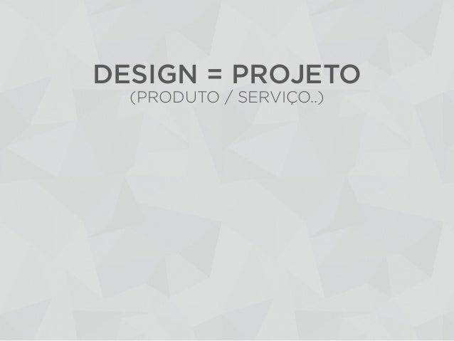 DESIGN = PROJETO(PRODUTO / SERVIÇO..)