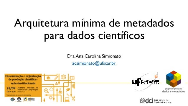Arquitetura mínima de metadados para dados científicos Dra.Ana Carolina Simionato acsimionato@ufscar.br