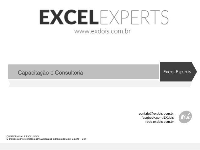 CONFIDENCIAL E EXCLUSIVO É proibido usar este material sem autorização expressa da Excel Experts – Ex2 www.exdois.com.br C...