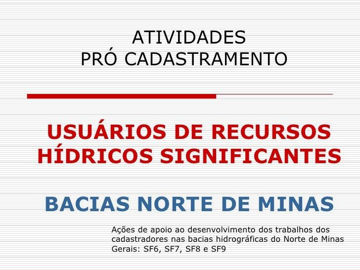 ATIVIDADES    PRÓ CADASTRAMENTO     USUÁRIOS DE RECURSOS HÍDRICOS SIGNIFICANTES  BACIAS NORTE DE MINAS      Ações de apoio...