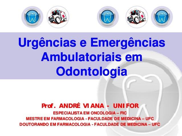 Urgências e EmergênciasUrgências e Emergências Ambulatoriais emAmbulatoriais em OdontologiaOdontologia Prof. ANDRÉ VIANAPr...