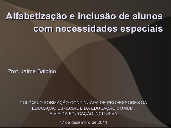 Alfabetização e inclusão de alunos com necessidades especiais COLÓQUIO FORMAÇÃO CONTINUADA DE PROFESSORES DA EDUCAÇÃO ESPE...