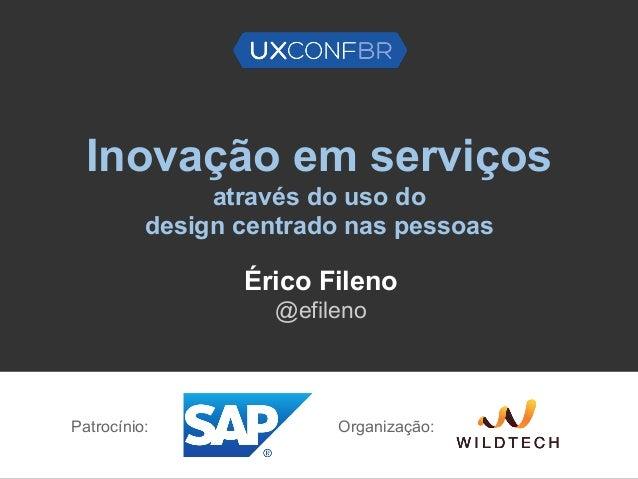 Inovação em serviços através do uso do design centrado nas pessoas Érico Fileno @efileno Patrocínio: Organização: