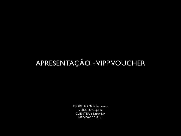 APRESENTAÇÃO - VIPP VOUCHER         PRODUTO:Mídia Impressa             VEÍCULO:Cupom           CLIENTE:Up Laser S.A       ...