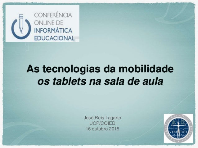 As tecnologias da mobilidade os tablets na sala de aula José Reis Lagarto UCP/COIED 16 outubro 2015